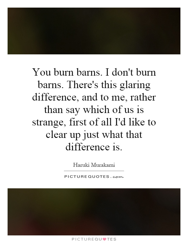 You burn barns. I don't burn barns. There's this glaring difference, and to me, rather than say which of us is strange, first of all I'd like to clear up just what that difference is Picture Quote #1