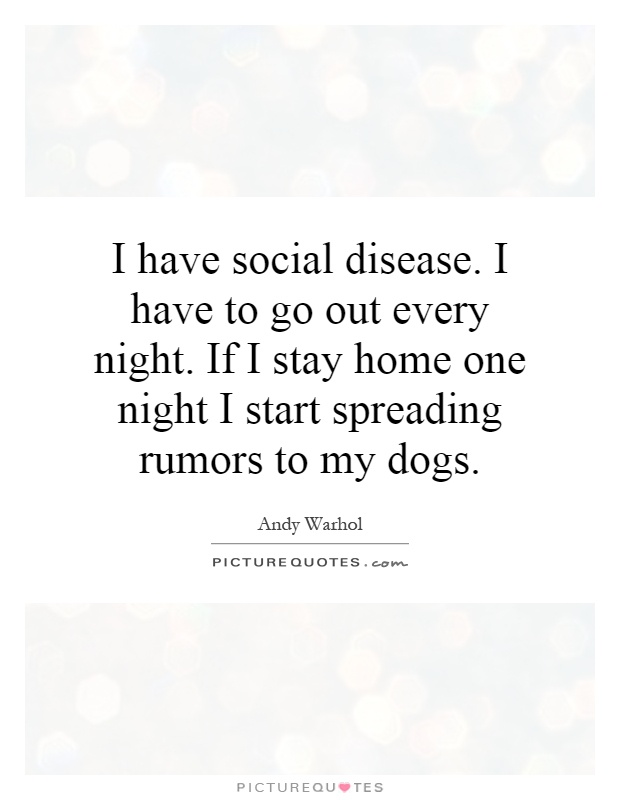 Nice I Have To Go Out Every Night. If I Stay Home One Night I Start Spreading  Rumors To My Dogs