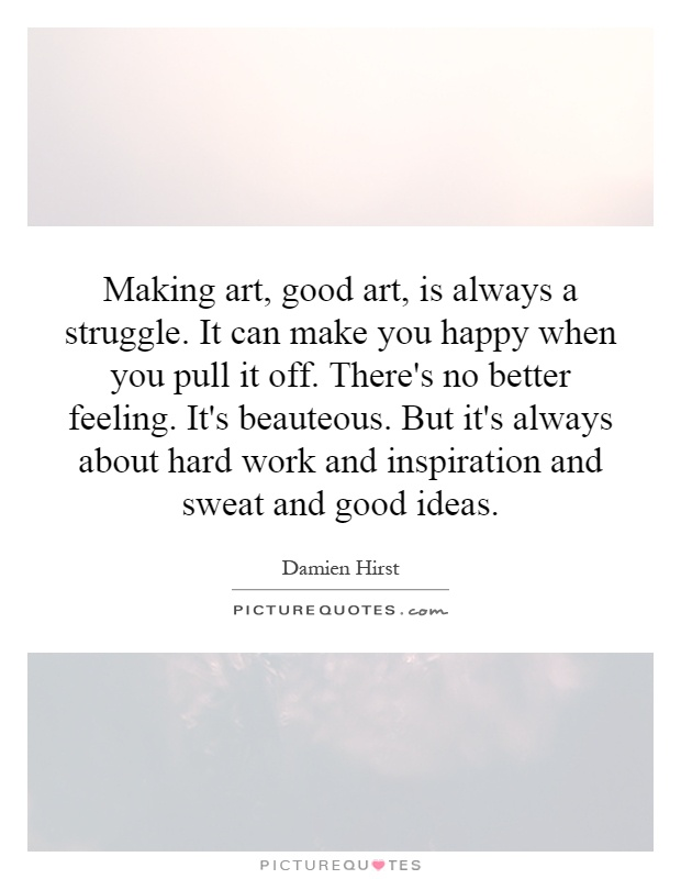 Making art, good art, is always a struggle. It can make you happy when you pull it off. There's no better feeling. It's beauteous. But it's always about hard work and inspiration and sweat and good ideas Picture Quote #1