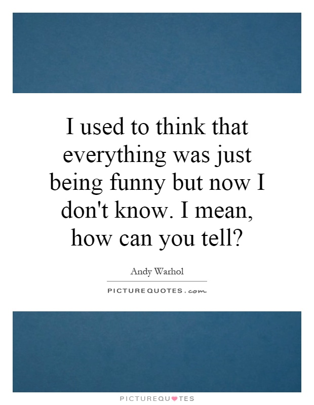 I used to think that everything was just being funny but now I don't know. I mean, how can you tell? Picture Quote #1
