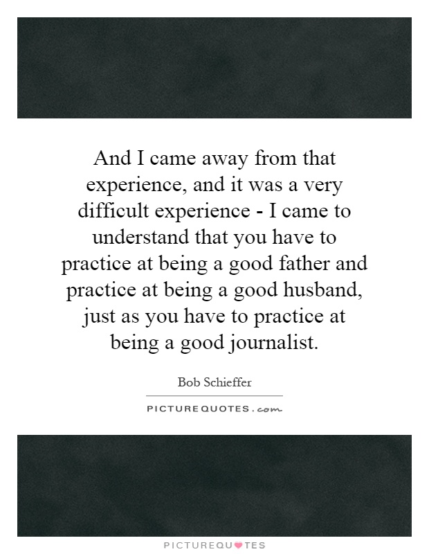 And I came away from that experience, and it was a very difficult experience - I came to understand that you have to practice at being a good father and practice at being a good husband, just as you have to practice at being a good journalist Picture Quote #1