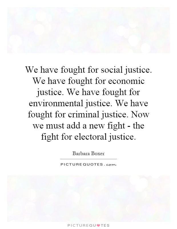 We have fought for social justice. We have fought for economic justice. We have fought for environmental justice. We have fought for criminal justice. Now we must add a new fight - the fight for electoral justice Picture Quote #1