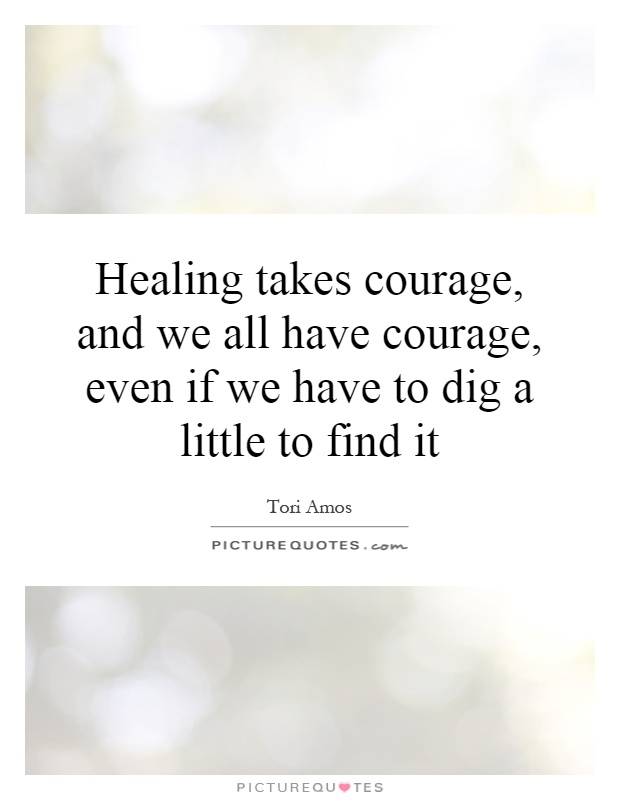 Healing takes courage, and we all have courage, even if we have to dig a little to find it Picture Quote #1