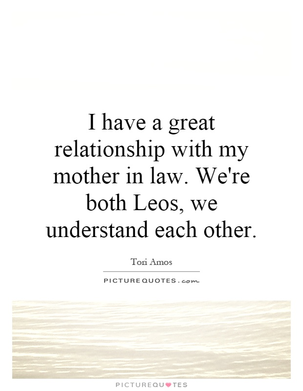 I have a great relationship with my mother in law. We're both Leos, we understand each other Picture Quote #1
