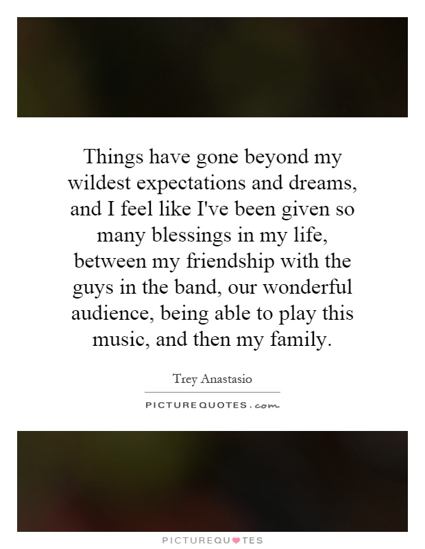 Things have gone beyond my wildest expectations and dreams, and I feel like I've been given so many blessings in my life, between my friendship with the guys in the band, our wonderful audience, being able to play this music, and then my family Picture Quote #1
