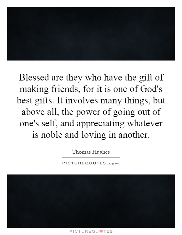 Blessed are they who have the gift of making friends, for it is one of God's best gifts. It involves many things, but above all, the power of going out of one's self, and appreciating whatever is noble and loving in another Picture Quote #1