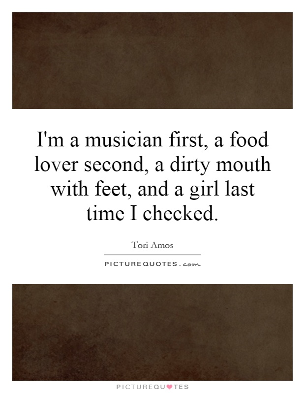 I'm a musician first, a food lover second, a dirty mouth with feet, and a girl last time I checked Picture Quote #1