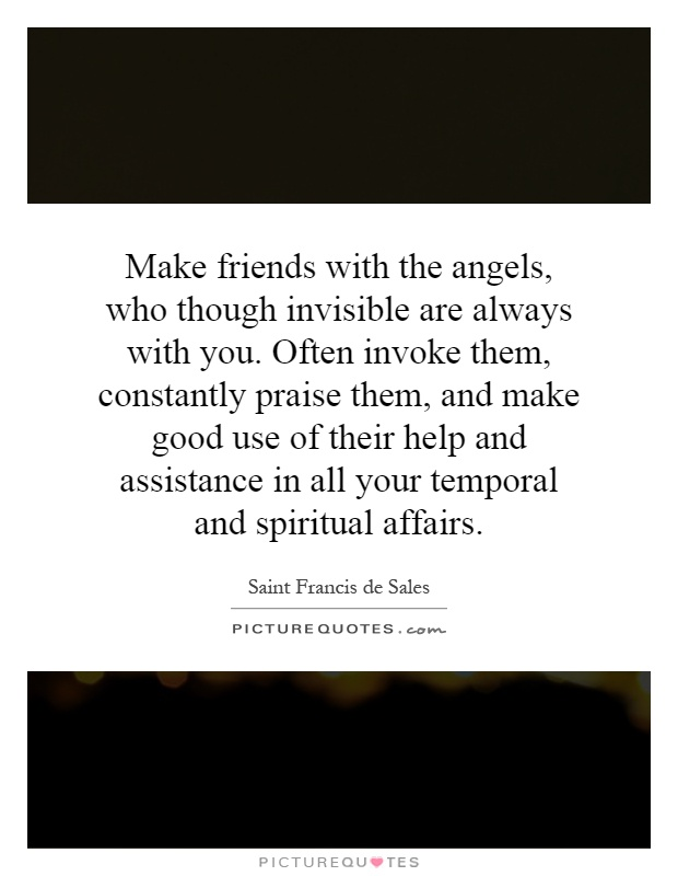 Make friends with the angels, who though invisible are always with you. Often invoke them, constantly praise them, and make good use of their help and assistance in all your temporal and spiritual affairs Picture Quote #1