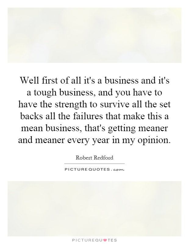 Well first of all it's a business and it's a tough business, and you have to have the strength to survive all the set backs all the failures that make this a mean business, that's getting meaner and meaner every year in my opinion Picture Quote #1