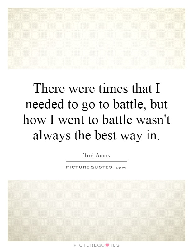 There were times that I needed to go to battle, but how I went to battle wasn't always the best way in Picture Quote #1