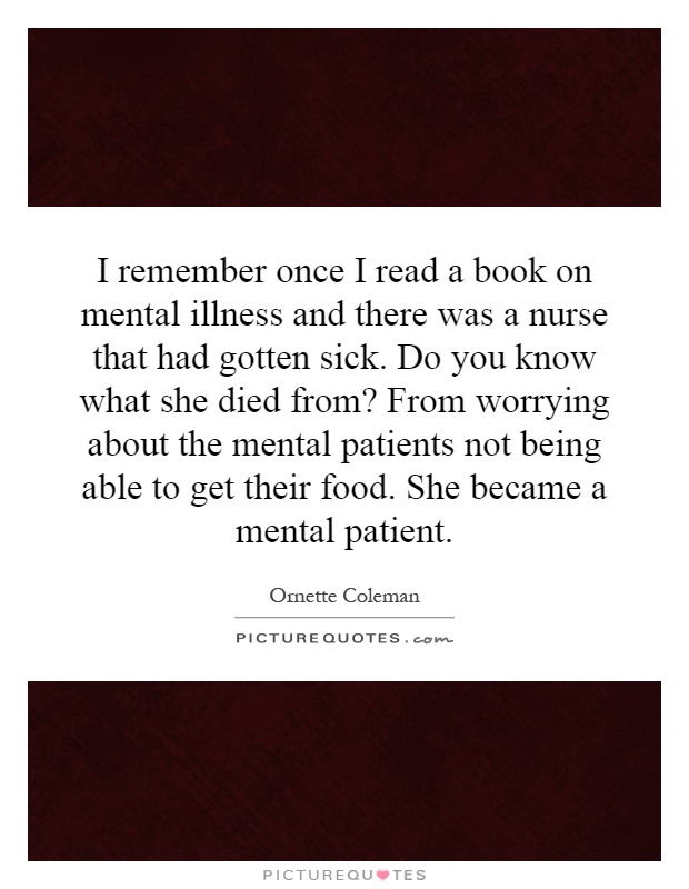 I remember once I read a book on mental illness and there was a nurse that had gotten sick. Do you know what she died from? From worrying about the mental patients not being able to get their food. She became a mental patient Picture Quote #1