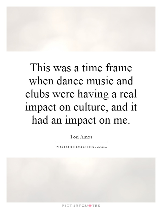 This was a time frame when dance music and clubs were having a real impact on culture, and it had an impact on me Picture Quote #1