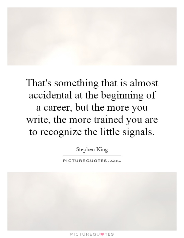 That's something that is almost accidental at the beginning of a career, but the more you write, the more trained you are to recognize the little signals Picture Quote #1