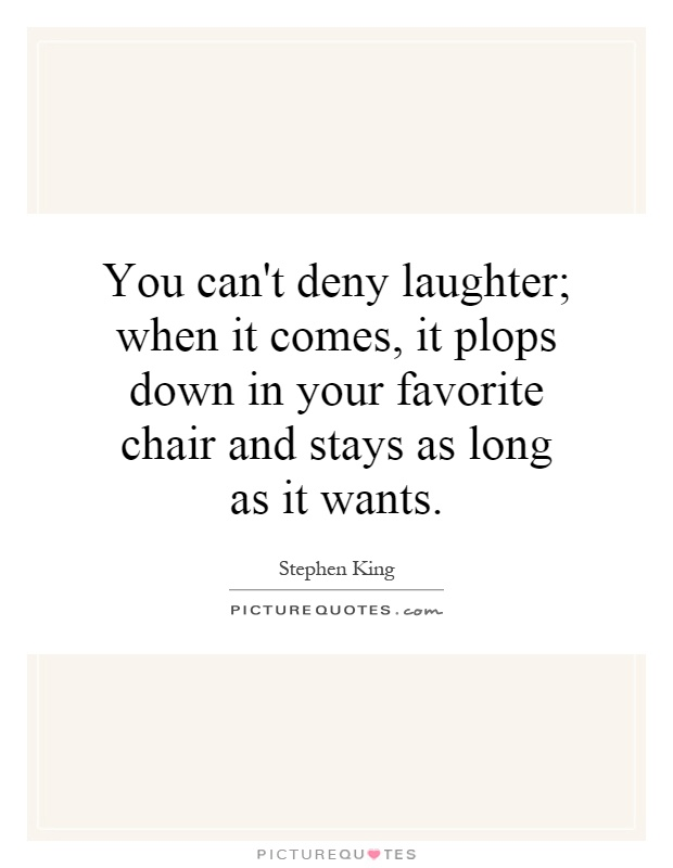 You can't deny laughter; when it comes, it plops down in your favorite chair and stays as long as it wants Picture Quote #1