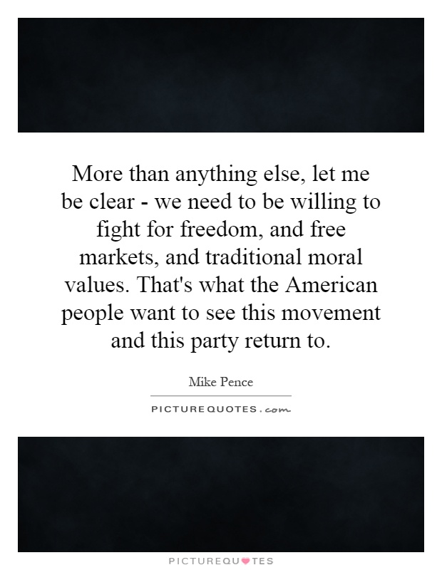 More than anything else, let me be clear - we need to be willing to fight for freedom, and free markets, and traditional moral values. That's what the American people want to see this movement and this party return to Picture Quote #1