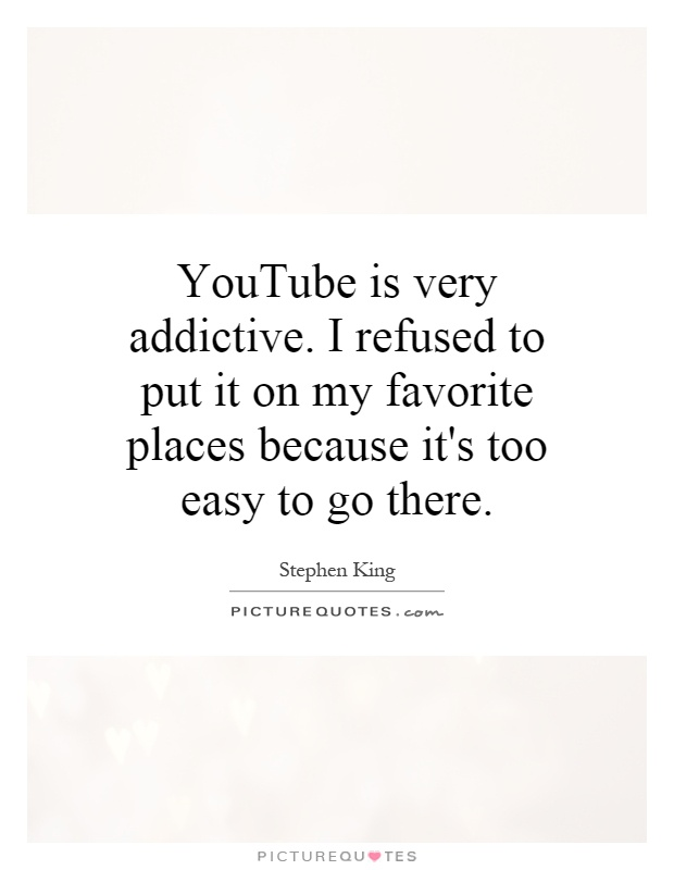 YouTube is very addictive. I refused to put it on my favorite places because it's too easy to go there Picture Quote #1