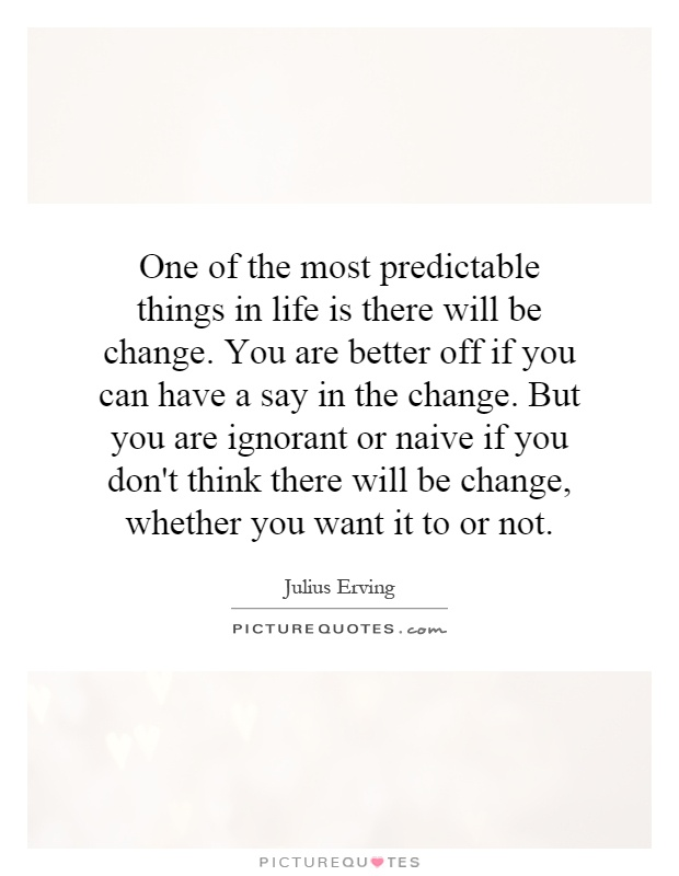 One of the most predictable things in life is there will be change. You are better off if you can have a say in the change. But you are ignorant or naive if you don't think there will be change, whether you want it to or not Picture Quote #1