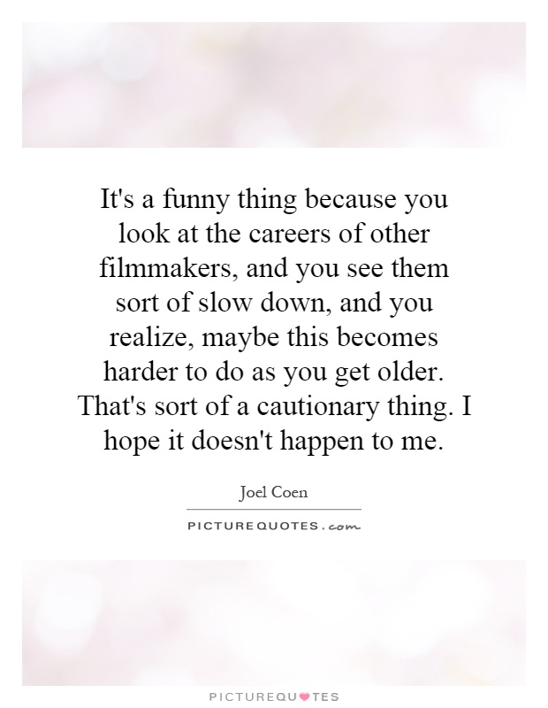 It's a funny thing because you look at the careers of other filmmakers, and you see them sort of slow down, and you realize, maybe this becomes harder to do as you get older. That's sort of a cautionary thing. I hope it doesn't happen to me Picture Quote #1