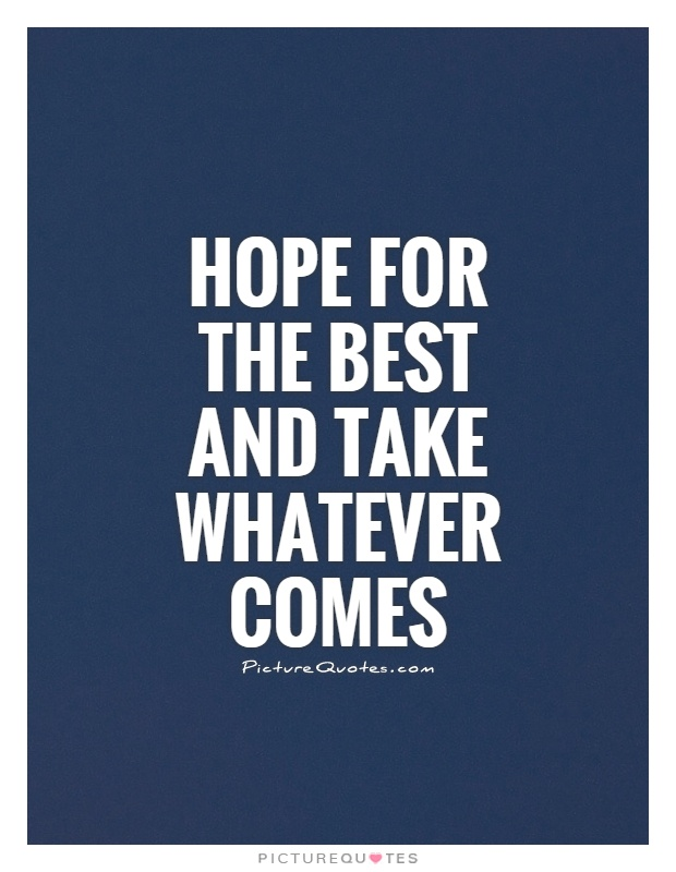 Hope For The Best And Take Whatever Comes Picture Quotes