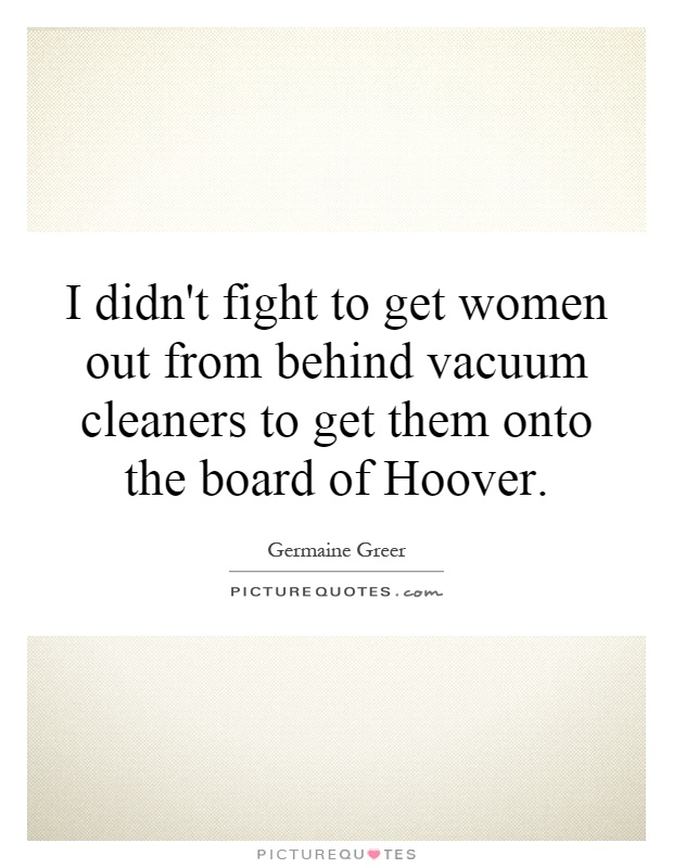 I didn't fight to get women out from behind vacuum cleaners to get them onto the board of Hoover Picture Quote #1