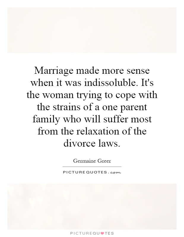 Marriage made more sense when it was indissoluble. It's the woman trying to cope with the strains of a one parent family who will suffer most from the relaxation of the divorce laws Picture Quote #1