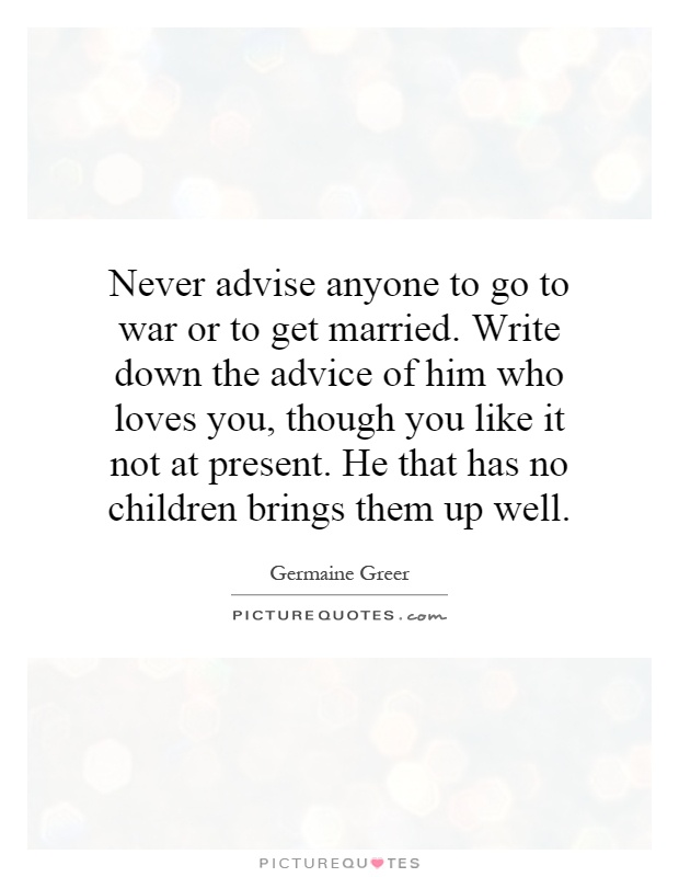 Never advise anyone to go to war or to get married. Write down the advice of him who loves you, though you like it not at present. He that has no children brings them up well Picture Quote #1