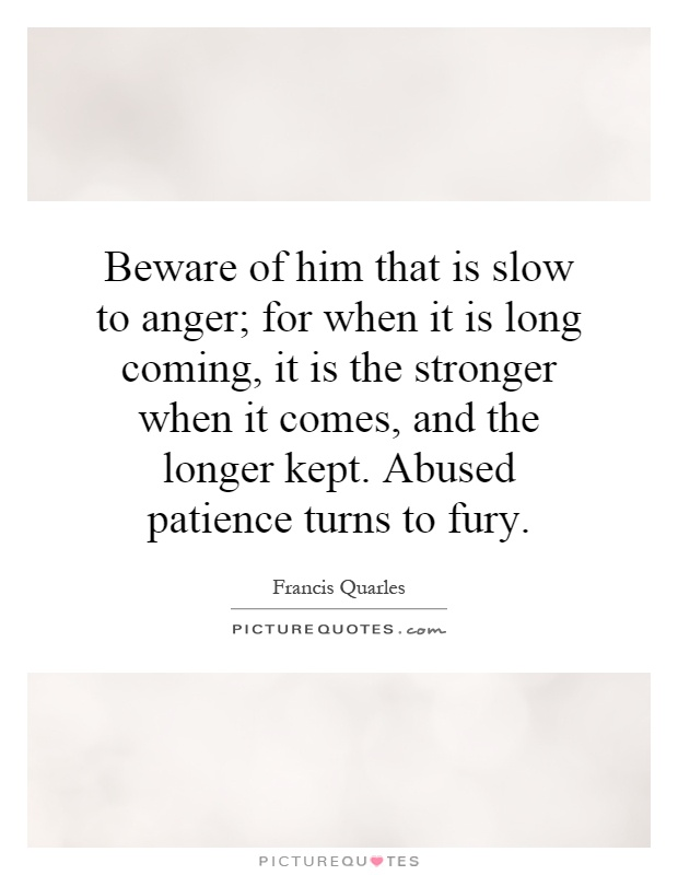 Beware of him that is slow to anger; for when it is long coming, it is the stronger when it comes, and the longer kept. Abused patience turns to fury Picture Quote #1