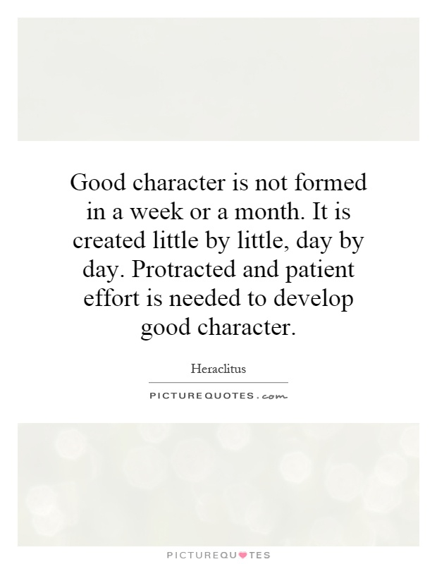 Good character is not formed in a week or a month. It is created little by little, day by day. Protracted and patient effort is needed to develop good character Picture Quote #1