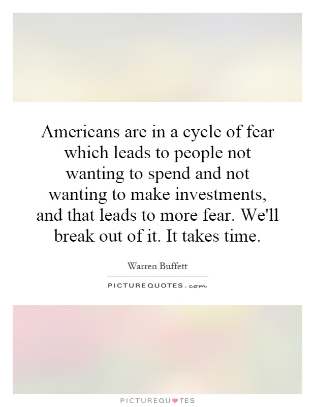 Americans are in a cycle of fear which leads to people not wanting to spend and not wanting to make investments, and that leads to more fear. We'll break out of it. It takes time Picture Quote #1