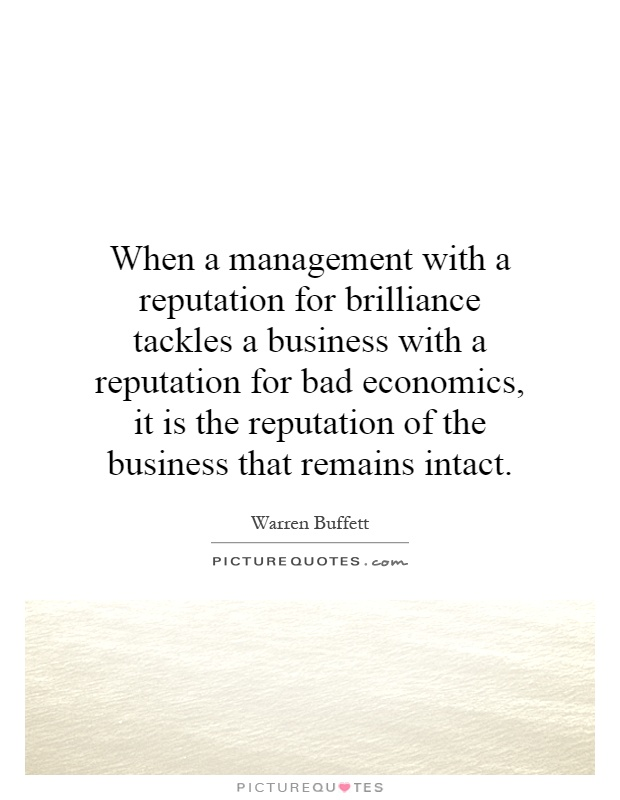 When a management with a reputation for brilliance tackles a business with a reputation for bad economics, it is the reputation of the business that remains intact Picture Quote #1