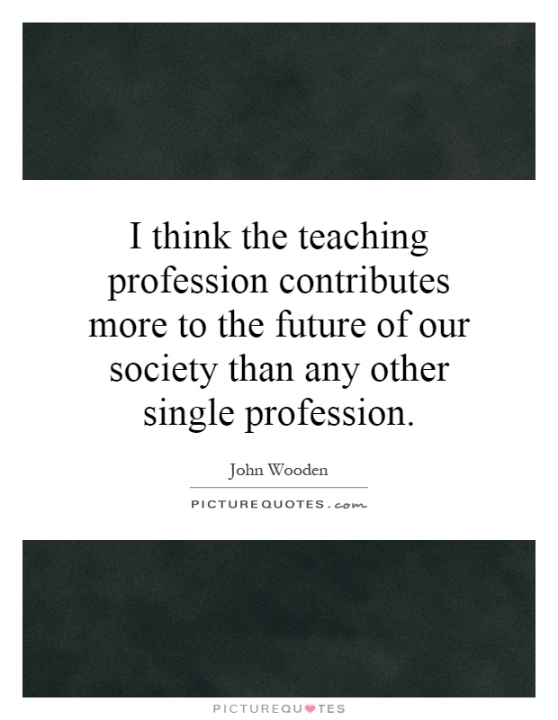 I think the teaching profession contributes more to the future of our society than any other single profession Picture Quote #1