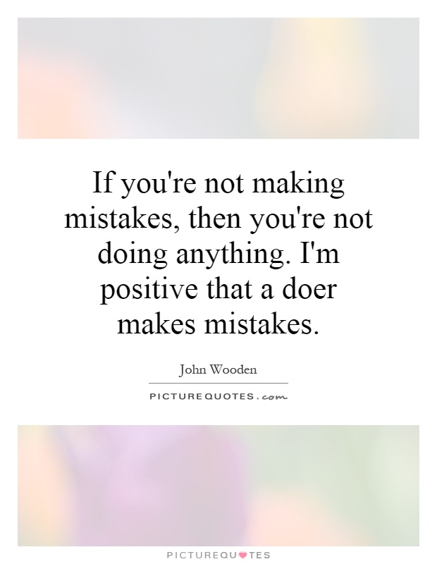 If you're not making mistakes, then you're not doing anything. I'm positive that a doer makes mistakes Picture Quote #1