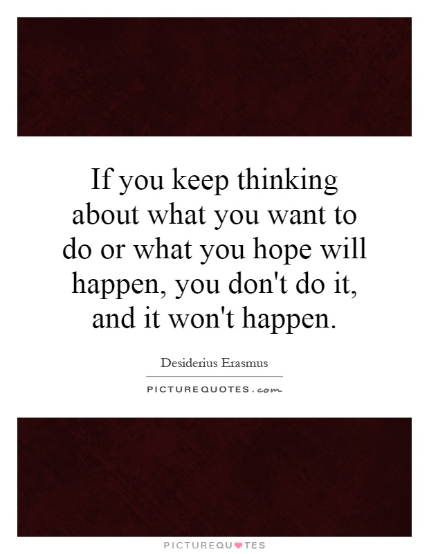 If you keep thinking about what you want to do or what you hope will happen, you don't do it, and it won't happen Picture Quote #1