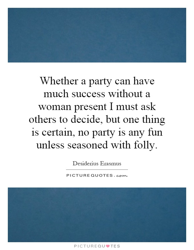 Whether a party can have much success without a woman present I must ask others to decide, but one thing is certain, no party is any fun unless seasoned with folly Picture Quote #1