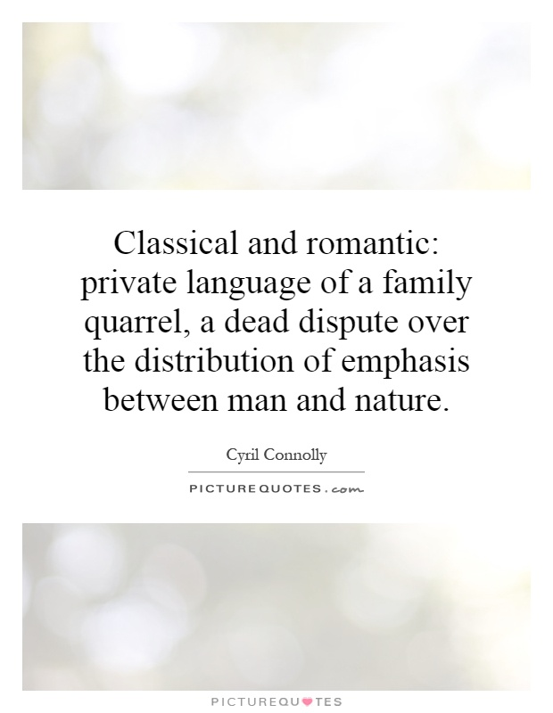 Classical and romantic: private language of a family quarrel, a dead dispute over the distribution of emphasis between man and nature Picture Quote #1