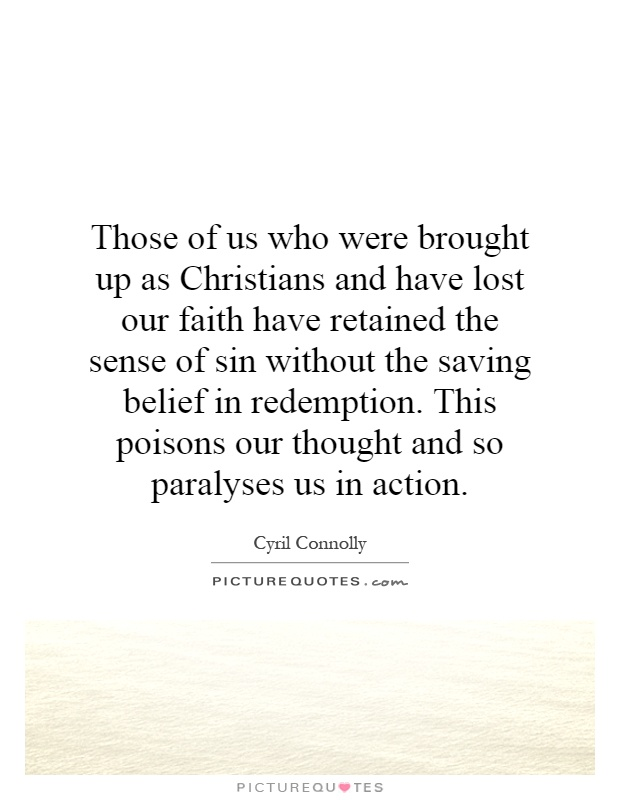Those of us who were brought up as Christians and have lost our faith have retained the sense of sin without the saving belief in redemption. This poisons our thought and so paralyses us in action Picture Quote #1