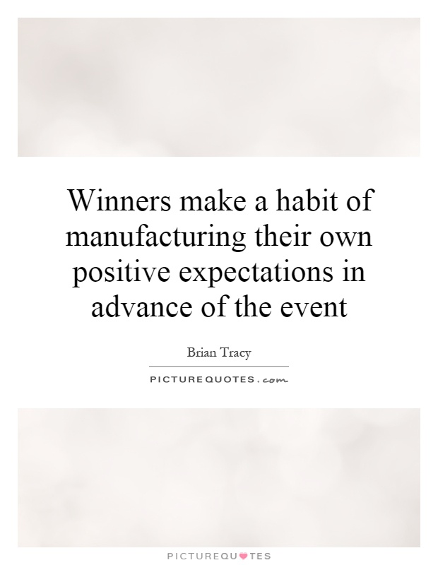 Winners make a habit of manufacturing their own positive expectations in advance of the event Picture Quote #1