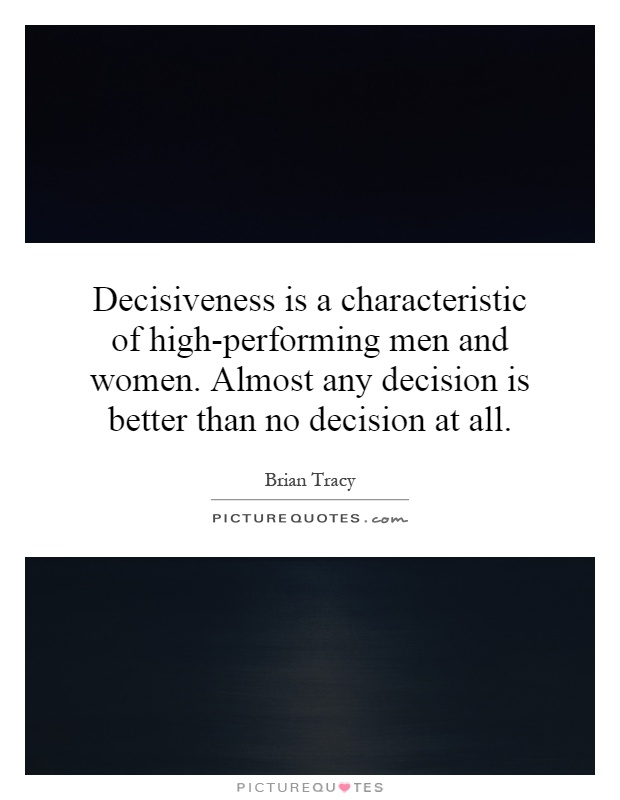 Decisiveness is a characteristic of high-performing men and women. Almost any decision is better than no decision at all Picture Quote #1
