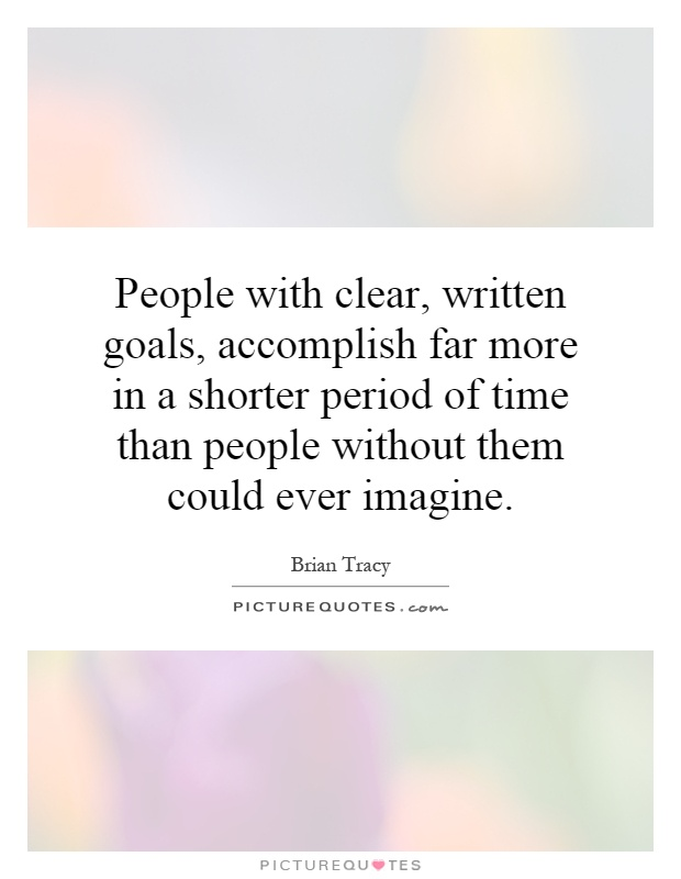 People with clear, written goals, accomplish far more in a shorter period of time than people without them could ever imagine Picture Quote #1