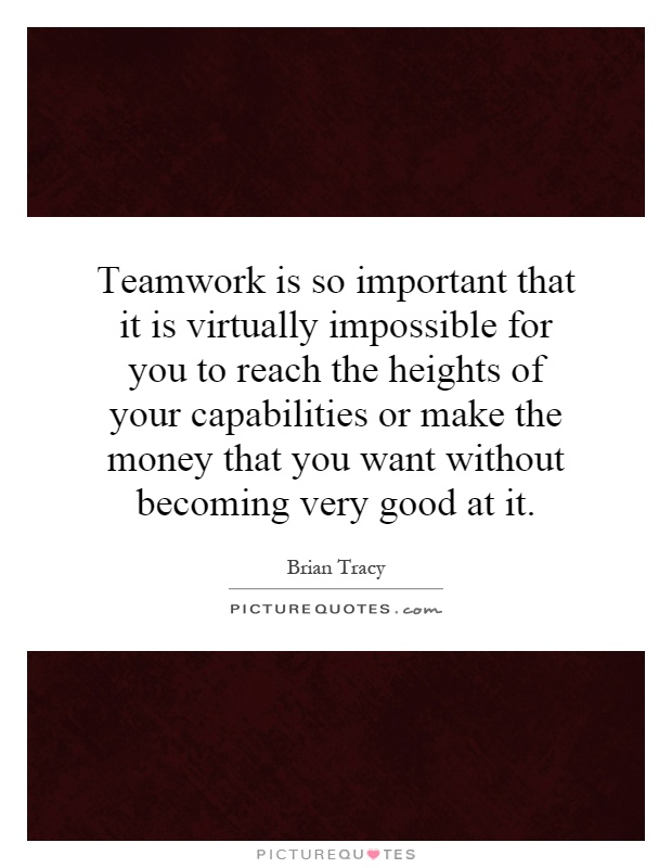 Teamwork is so important that it is virtually impossible for you to reach the heights of your capabilities or make the money that you want without becoming very good at it Picture Quote #1