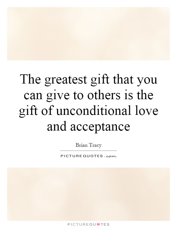 The greatest gift that you can give to others is the gift of unconditional love and acceptance Picture Quote #1