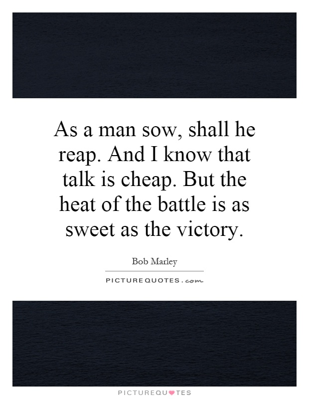 As a man sow, shall he reap. And I know that talk is cheap. But the heat of the battle is as sweet as the victory Picture Quote #1