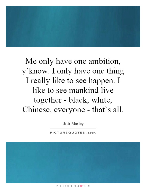 Me only have one ambition, y`know. I only have one thing I really like to see happen. I like to see mankind live together - black, white, Chinese, everyone - that`s all Picture Quote #1