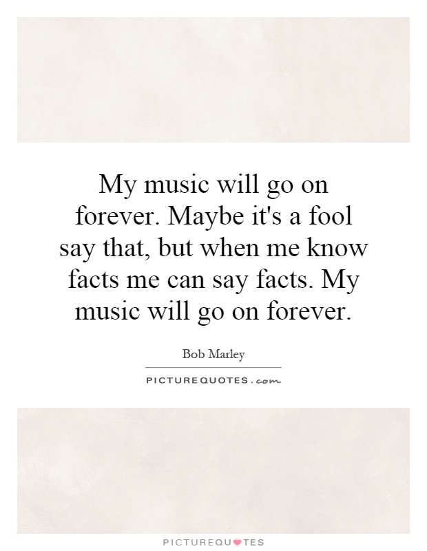 My music will go on forever. Maybe it's a fool say that, but when me know facts me can say facts. My music will go on forever Picture Quote #1