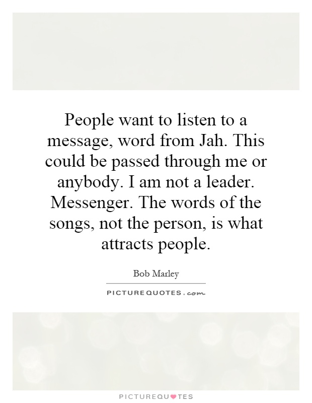 People want to listen to a message, word from Jah. This could be passed through me or anybody. I am not a leader. Messenger. The words of the songs, not the person, is what attracts people Picture Quote #1
