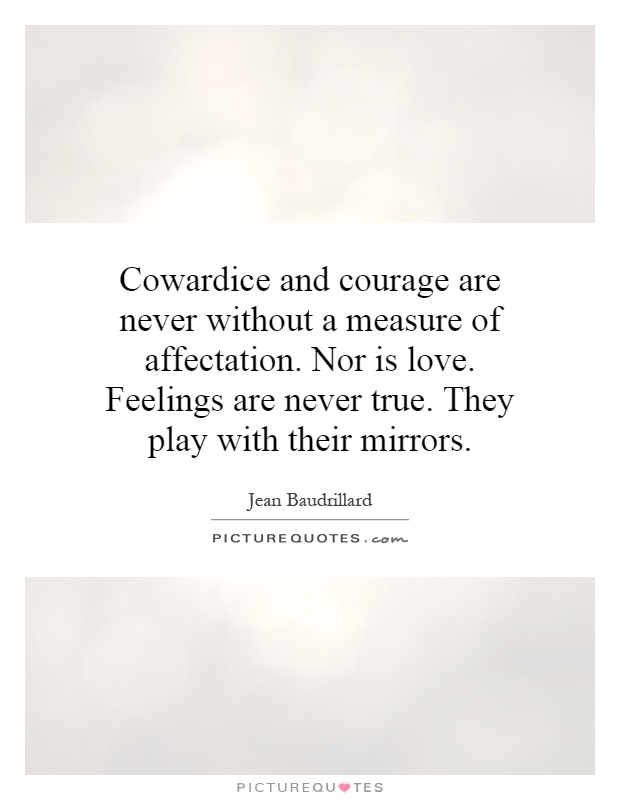 Cowardice and courage are never without a measure of affectation. Nor is love. Feelings are never true. They play with their mirrors Picture Quote #1