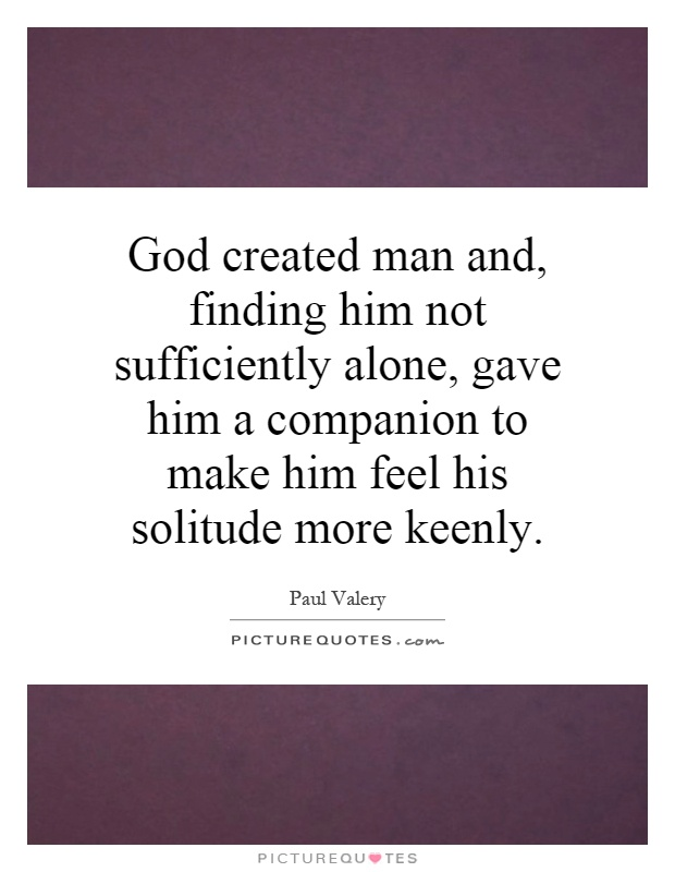God created man and, finding him not sufficiently alone, gave him a companion to make him feel his solitude more keenly Picture Quote #1