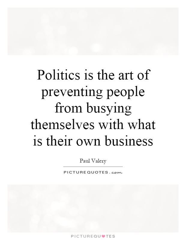 Politics is the art of preventing people from busying themselves with what is their own business Picture Quote #1
