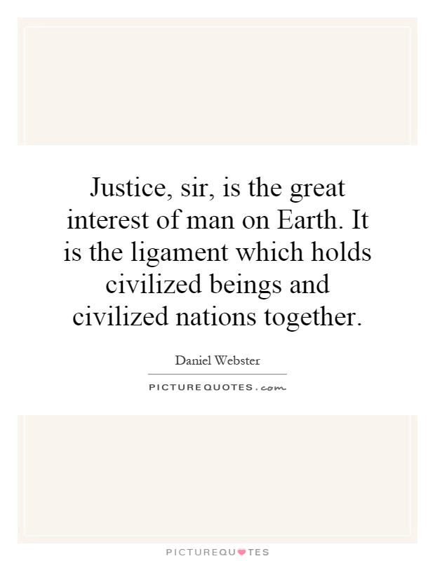 Justice, sir, is the great interest of man on Earth. It is the ligament which holds civilized beings and civilized nations together Picture Quote #1