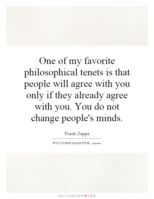 One of my favorite philosophical tenets is that people will agree with you only if they already agree with you. You do not change people's minds Picture Quote #1